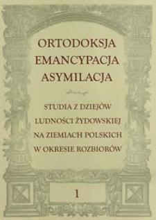 Ortodoksja, emancypacja, asymilacja : studia z dziejów ludności żydowskiej na ziemiach polskich w okresie rozbiorów, t.1