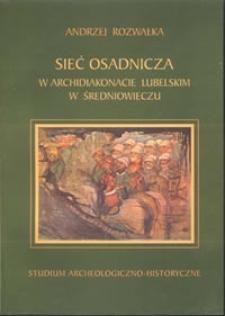 Sieć osadnicza w archidiakonacie lubelskim w średniowieczu : studium archeologiczno-historyczne